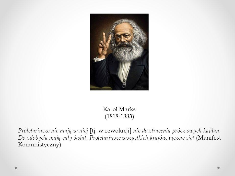 Karol Marks (1818-1883) Proletariusze nie mają w niej [tj. w rewolucji] nic do stracenia prócz swych kajdan. Do zdobycia mają cały świat. Proletariusz