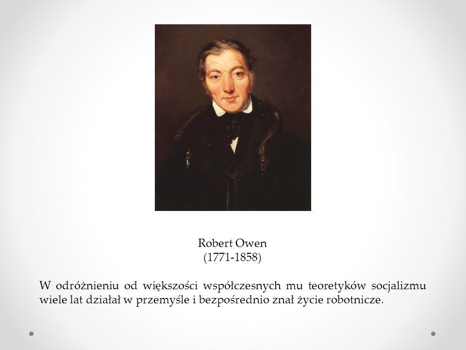 Robert Owen (1771-1858) W odróżnieniu od większości współczesnych mu teoretyków socjalizmu wiele lat działał w przemyśle i bezpośrednio znał życie rob