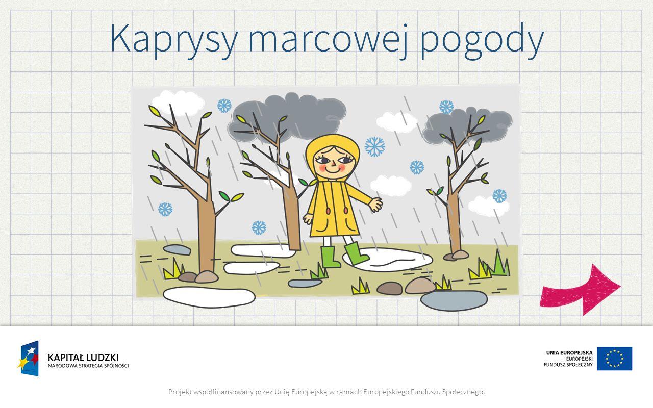 Kaprysy marcowej pogody Projekt współfinansowany przez Unię Europejską w ramach Europejskiego Funduszu Społecznego.