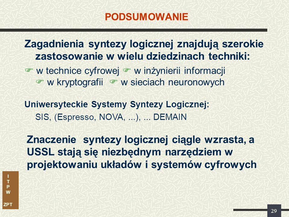 I T P W ZPT 29 PODSUMOWANIE Zagadnienia syntezy logicznej znajdują szerokie zastosowanie w wielu dziedzinach techniki:  w technice cyfrowej  w inżynierii informacji  w kryptografii  w sieciach neuronowych Znaczenie syntezy logicznej ciągle wzrasta, a USSL stają się niezbędnym narzędziem w projektowaniu układów i systemów cyfrowych Uniwersyteckie Systemy Syntezy Logicznej: SIS, (Espresso, NOVA,...),...