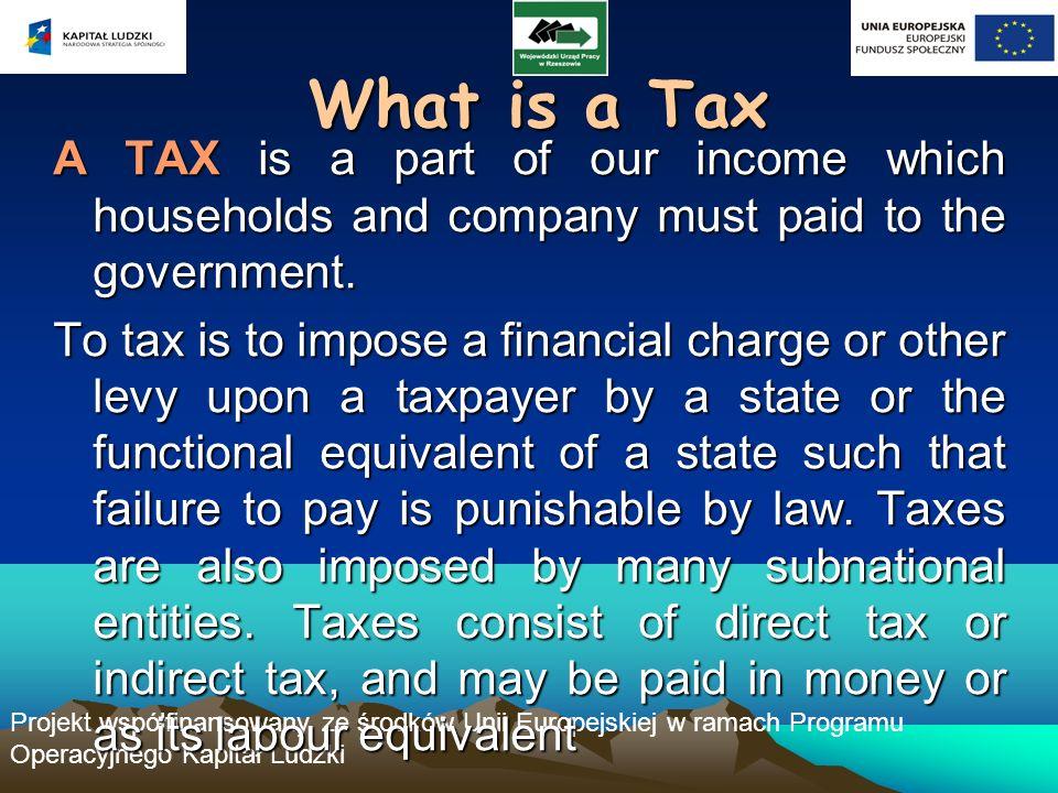 Projekt współfinansowany ze środków Unii Europejskiej w ramach Programu Operacyjnego Kapitał Ludzki What is a Tax A TAX is a part of our income which households and company must paid to the government.