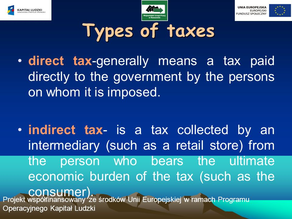 Projekt współfinansowany ze środków Unii Europejskiej w ramach Programu Operacyjnego Kapitał Ludzki Types of taxes direct tax-generally means a tax paid directly to the government by the persons on whom it is imposed.