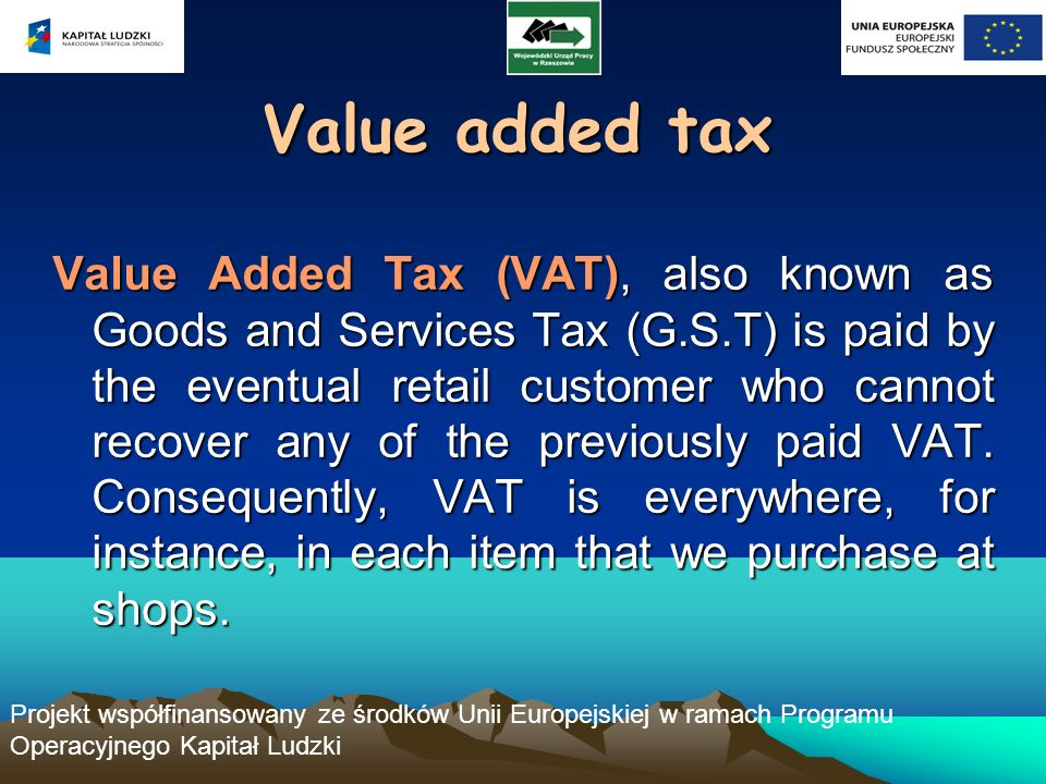 Projekt współfinansowany ze środków Unii Europejskiej w ramach Programu Operacyjnego Kapitał Ludzki Value added tax Value Added Tax (VAT), also known as Goods and Services Tax (G.S.T) is paid by the eventual retail customer who cannot recover any of the previously paid VAT.