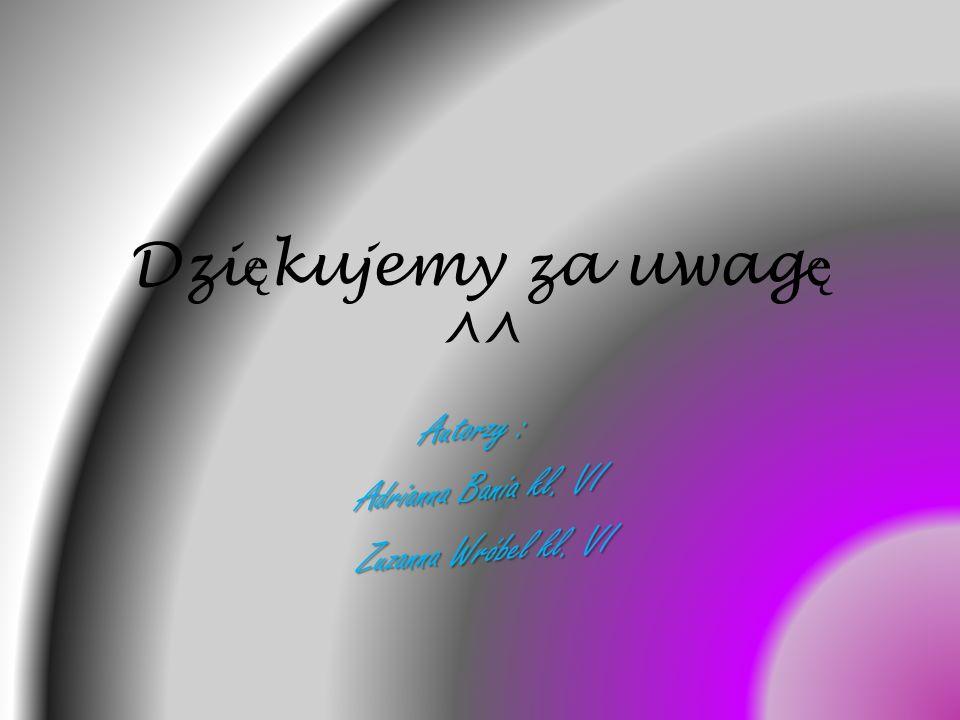 Autorzy : Adrianna Bania kl. VI Zuzanna Wróbel kl. VI Dzi ę kujemy za uwag ę ^^