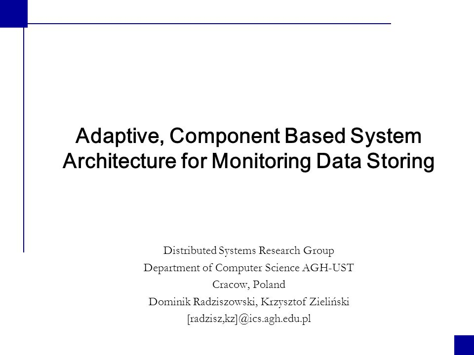 Adaptive, Component Based System Architecture for Monitoring Data Storing Copyright © 2006 Dominik Radziszowski, Krzysztof Zieliński DSRG Data query interface Operations sequence: 1.call getRootDTO() to obtain root object of the meta data tree, 2.mark nodes to be extended, 3.call getSubcomponents(), 4.repeate 2,3 until you will have desired simpleAttributes in leaves – metadata tree is completed, 5.call getData() to obtain values of the requested attributes according to specified queryClauses (time, number or results etc.).