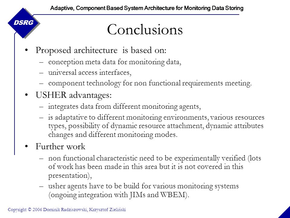 Adaptive, Component Based System Architecture for Monitoring Data Storing Copyright © 2006 Dominik Radziszowski, Krzysztof Zieliński DSRG Conclusions Proposed architecture is based on: –conception meta data for monitoring data, –universal access interfaces, –component technology for non functional requirements meeting.