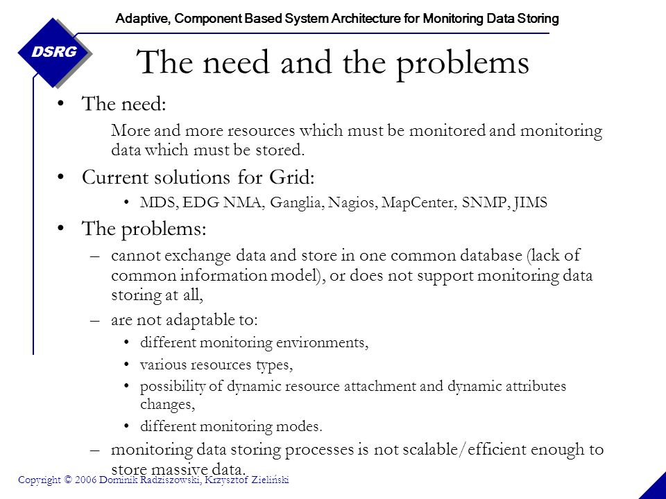 Adaptive, Component Based System Architecture for Monitoring Data Storing Copyright © 2006 Dominik Radziszowski, Krzysztof Zieliński DSRG Wishes list - functionality Heterogeneity of monitored resources, Dynamic resource attachment, Runtime modification (extension, removal) of attributes, Support for compound attributes and multi-valued attributes, Different monitoring modes (push, pull, tracing), Universal interfaces for data upload and query, Monitoring domain independency, Make use of existing monitoring agents.