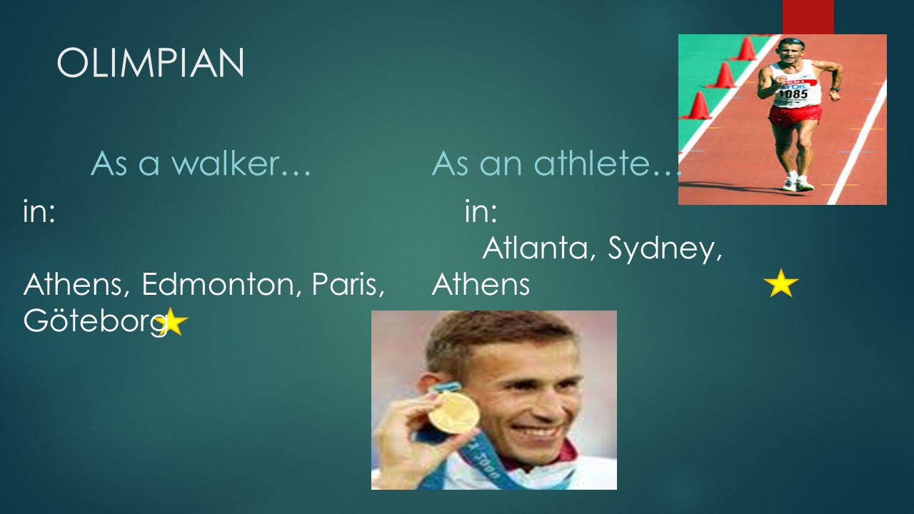 OLIMPIAN As a walker… in: Atlanta, Sydney, Athens in: Athens, Edmonton, Paris, Göteborg As an athlete…
