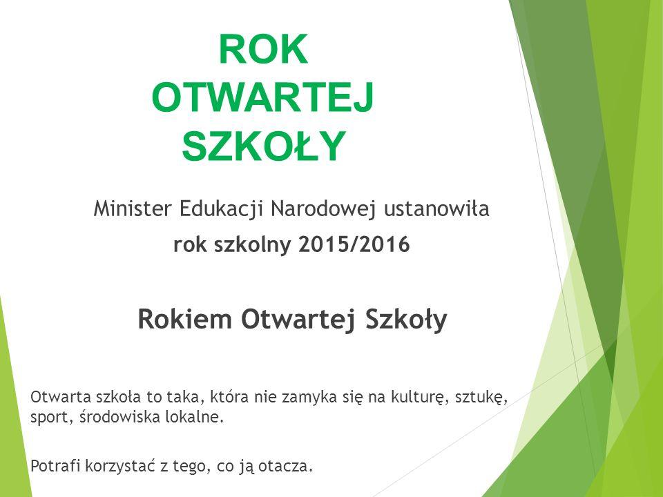 Minister Edukacji Narodowej ustanowiła rok szkolny 2015/2016 Rokiem Otwartej Szkoły Otwarta szkoła to taka, która nie zamyka się na kulturę, sztukę, s