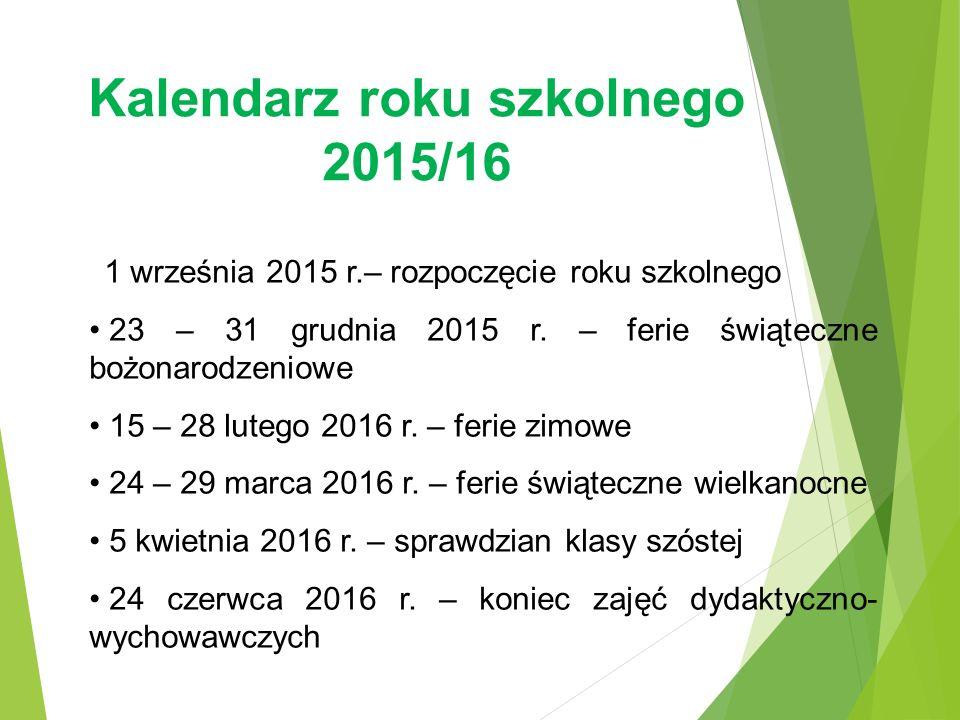 Kalendarz roku szkolnego 2015/16 1 września 2015 r.– rozpoczęcie roku szkolnego 23 – 31 grudnia 2015 r. – ferie świąteczne bożonarodzeniowe 15 – 28 lu