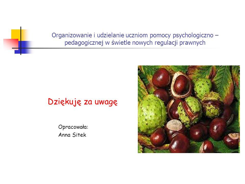 Organizowanie i udzielanie uczniom pomocy psychologiczno – pedagogicznej w świetle nowych regulacji prawnych Dziękuję za uwagę Opracowała: Anna Sitek
