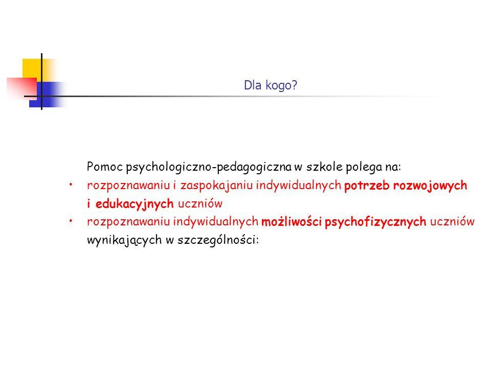 Dla kogo? Pomoc psychologiczno-pedagogiczna w szkole polega na: rozpoznawaniu i zaspokajaniu indywidualnych potrzeb rozwojowych i edukacyjnych uczniów