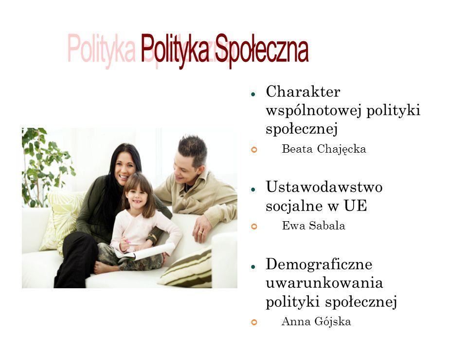 Charakter wspólnotowej polityki społecznej Beata Chajęcka Ustawodawstwo socjalne w UE Ewa Sabala Demograficzne uwarunkowania polityki społecznej Anna