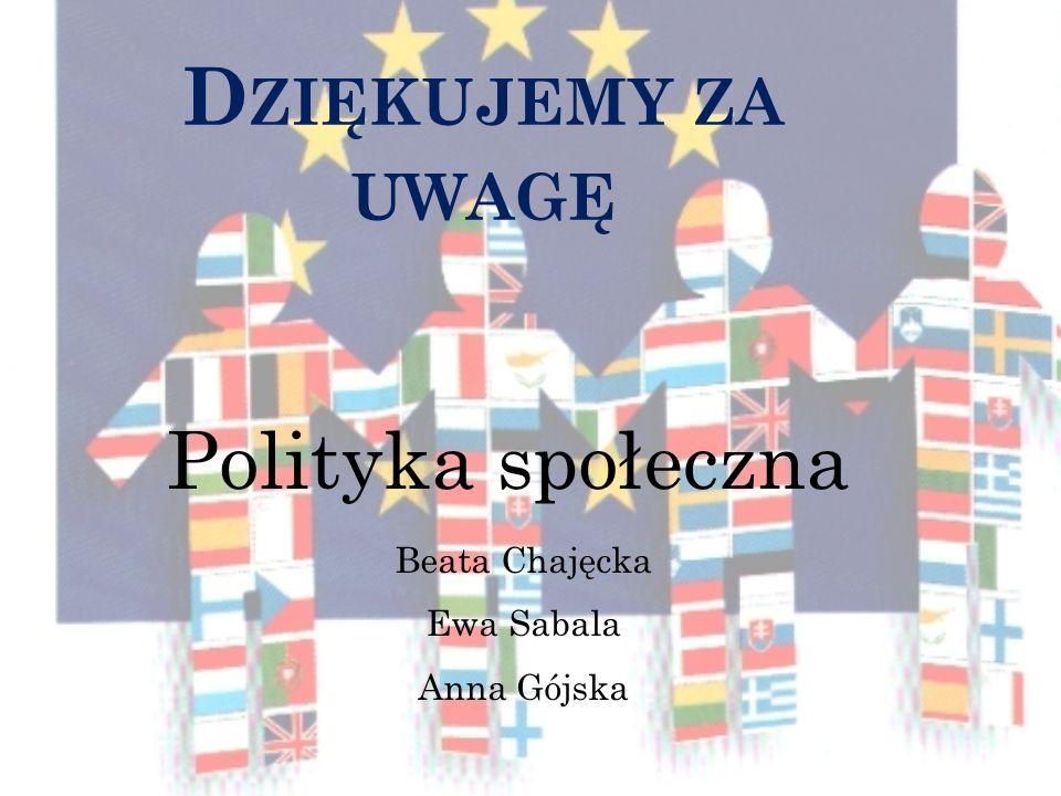 D ZIĘKUJEMY ZA UWAGĘ Polityka społeczna Beata Chajęcka Ewa Sabala Anna Gójska