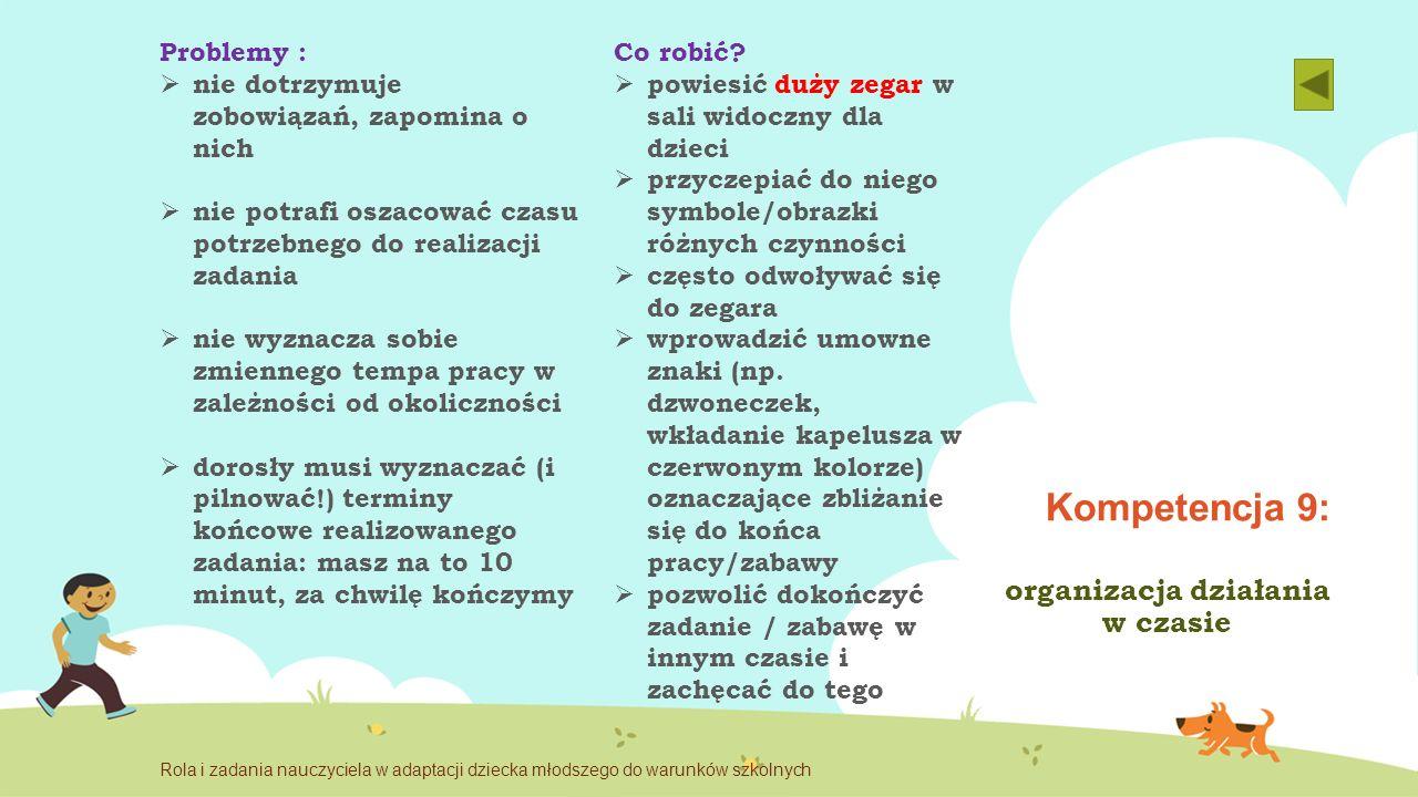 Kompetencja 9: organizacja działania w czasie Problemy :  nie dotrzymuje zobowiązań, zapomina o nich  nie potrafi oszacować czasu potrzebnego do rea