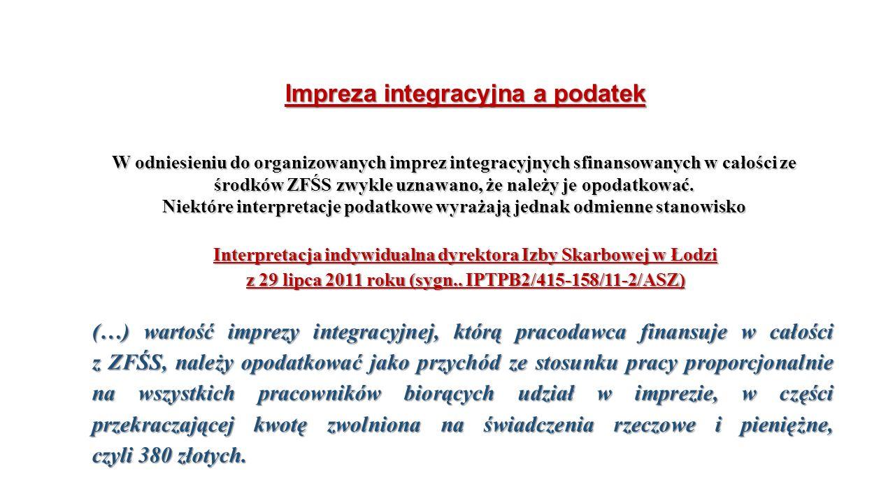 Impreza integracyjna a podatek W odniesieniu do organizowanych imprez integracyjnych sfinansowanych w całości ze środków ZFŚS zwykle uznawano, że należy je opodatkować.