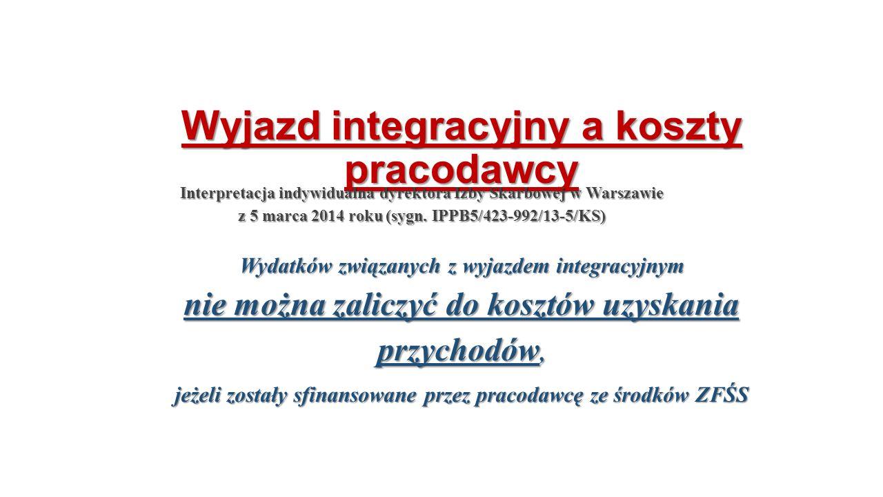 Wyjazd integracyjny a koszty pracodawcy Wydatków związanych z wyjazdem integracyjnym nie można zaliczyć do kosztów uzyskania przychodów, jeżeli zostały sfinansowane przez pracodawcę ze środków ZFŚS Interpretacja indywidualna dyrektora Izby Skarbowej w Warszawie z 5 marca 2014 roku (sygn.