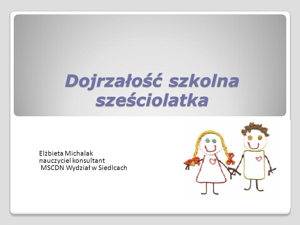 Dojrzałość szkolna sześciolatka Elżbieta Michalak nauczyciel konsultant MSCDN Wydział w Siedlcach