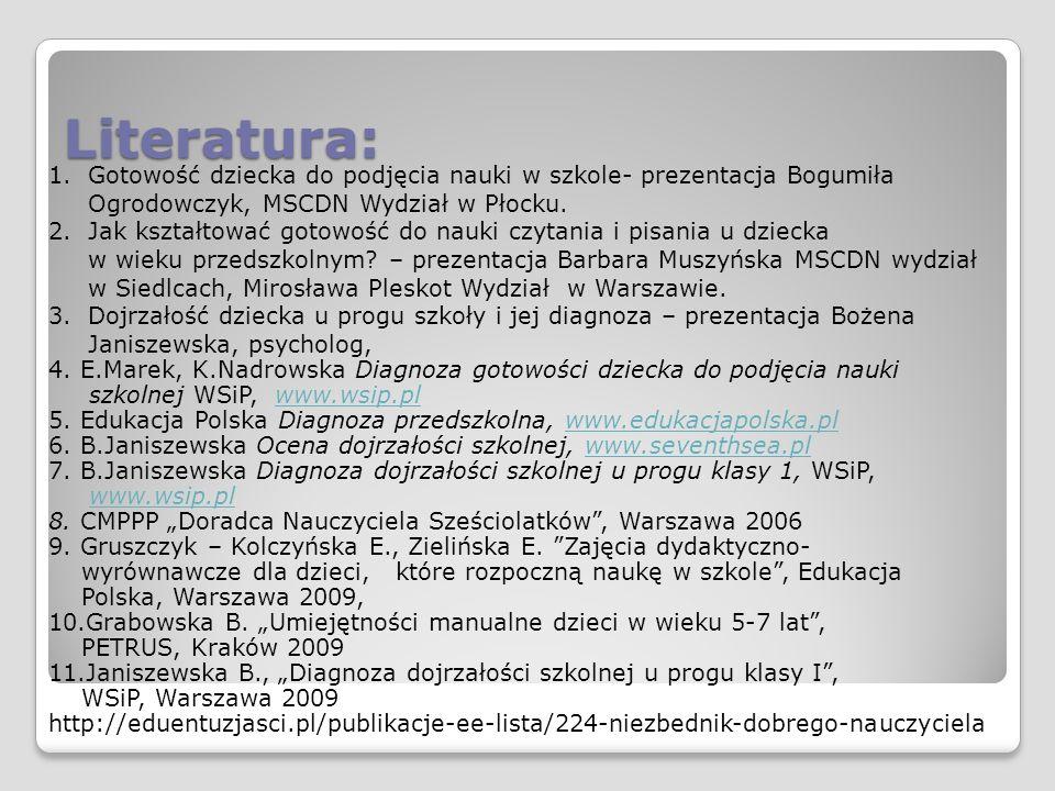 Literatura: 1.Gotowość dziecka do podjęcia nauki w szkole- prezentacja Bogumiła Ogrodowczyk, MSCDN Wydział w Płocku. 2.Jak kształtować gotowość do nau