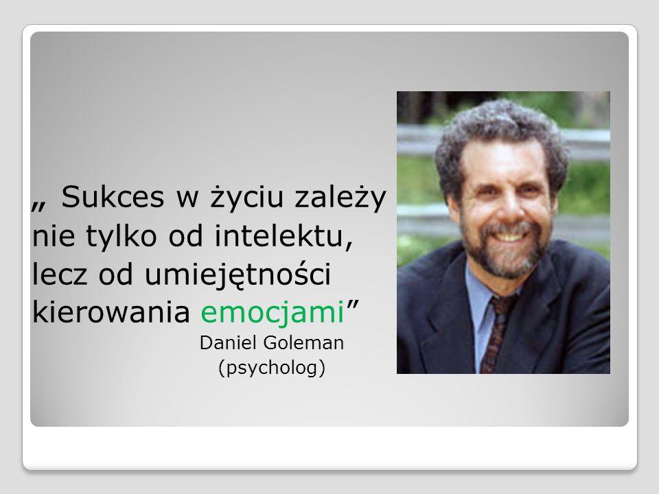 """"""" Sukces w życiu zależy nie tylko od intelektu, lecz od umiejętności kierowania emocjami"""" Daniel Goleman (psycholog)"""
