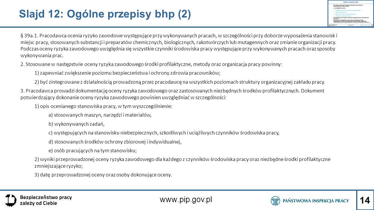 14 www.pip.gov.pl Slajd 12: Ogólne przepisy bhp (2) § 39a.1. Pracodawca ocenia ryzyko zawodowe występujące przy wykonywanych pracach, w szczególności