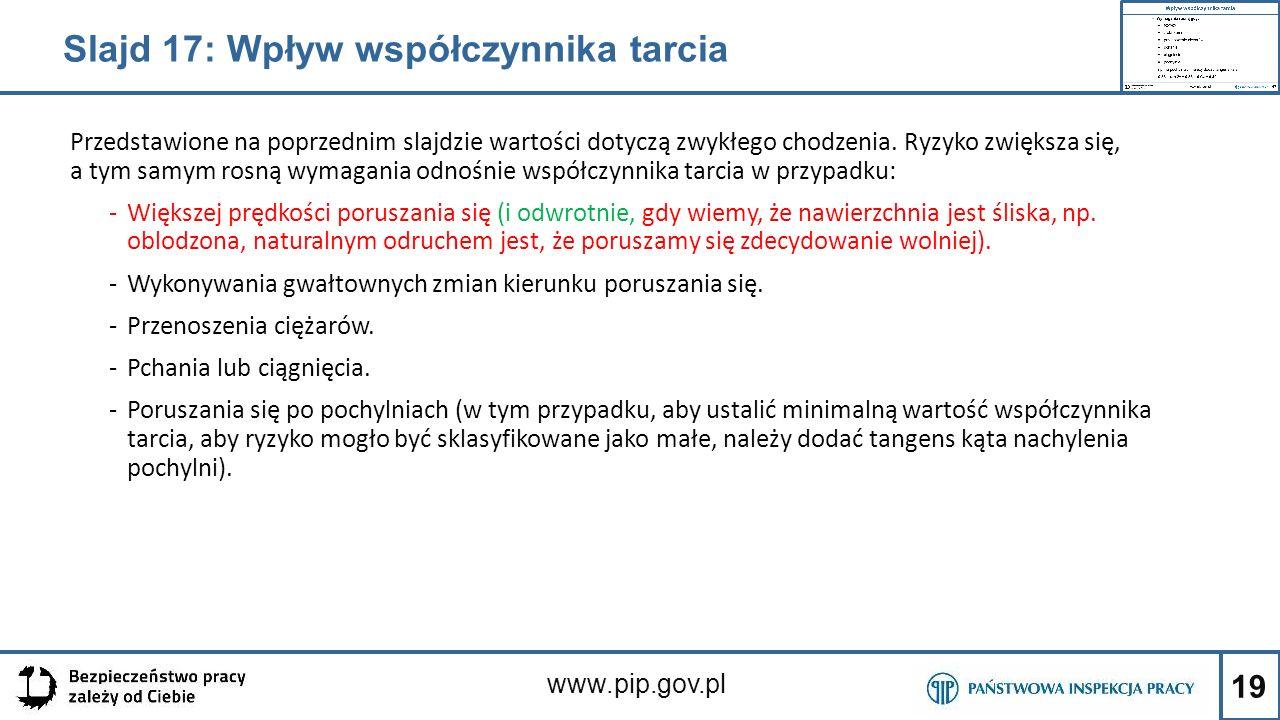 19 www.pip.gov.pl Przedstawione na poprzednim slajdzie wartości dotyczą zwykłego chodzenia. Ryzyko zwiększa się, a tym samym rosną wymagania odnośnie