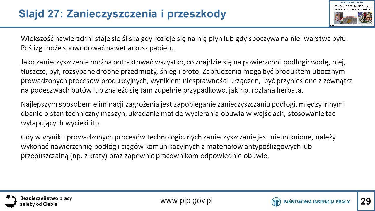 29 www.pip.gov.pl Większość nawierzchni staje się śliska gdy rozleje się na nią płyn lub gdy spoczywa na niej warstwa pyłu. Poślizg może spowodować na