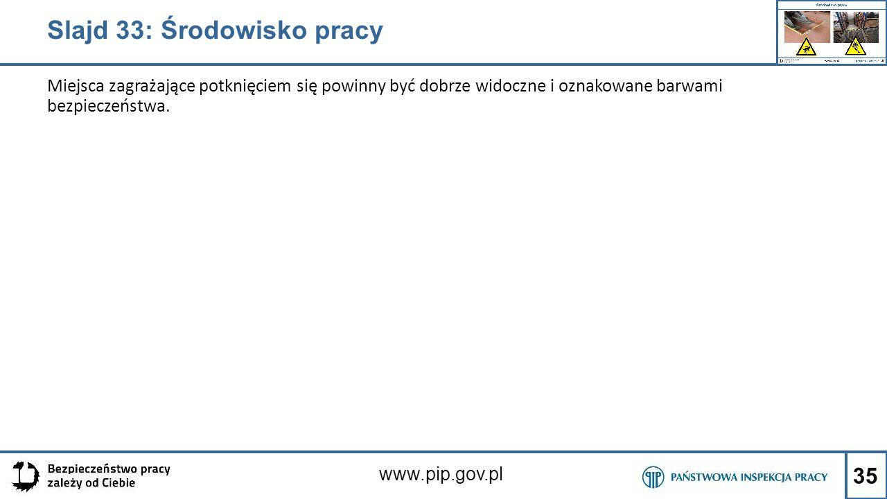 35 www.pip.gov.pl Miejsca zagrażające potknięciem się powinny być dobrze widoczne i oznakowane barwami bezpieczeństwa. Slajd 33: Środowisko pracy