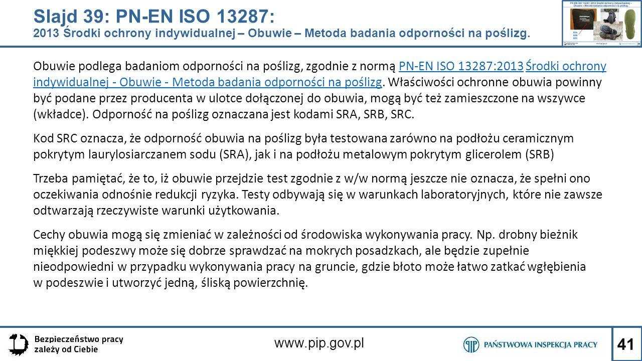 41 www.pip.gov.pl Slajd 39: PN-EN ISO 13287: 2013 Środki ochrony indywidualnej – Obuwie – Metoda badania odporności na poślizg. Obuwie podlega badanio