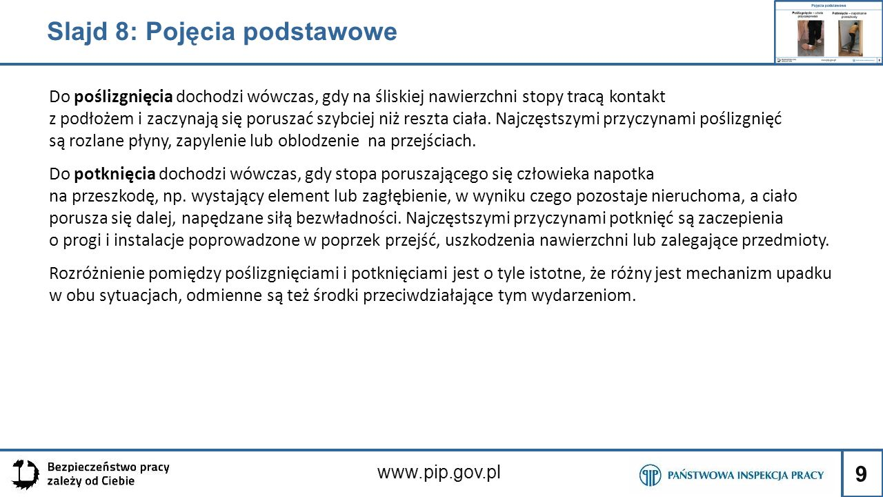 9 www.pip.gov.pl Slajd 8: Pojęcia podstawowe Do poślizgnięcia dochodzi wówczas, gdy na śliskiej nawierzchni stopy tracą kontakt z podłożem i zaczynają