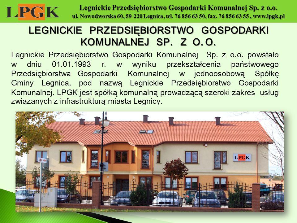 Legnickie Przedsiębiorstwo Gospodarki Komunalnej Sp. z o.o. ul. Nowodworska 60, 59-220 Legnica, tel. 76 856 63 50, fax. 76 856 63 55, www.lpgk.pl Legn