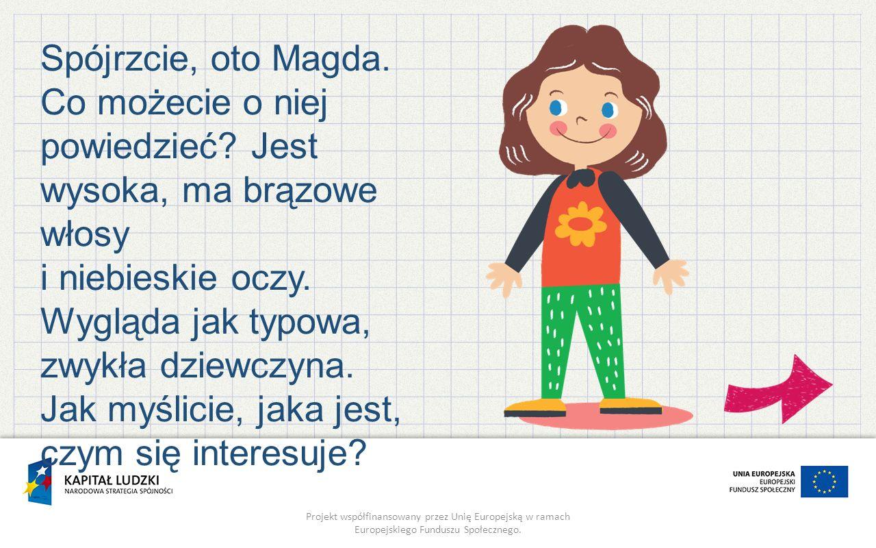 Projekt współfinansowany przez Unię Europejską w ramach Europejskiego Funduszu Społecznego. Spójrzcie, oto Magda. Co możecie o niej powiedzieć? Jest w