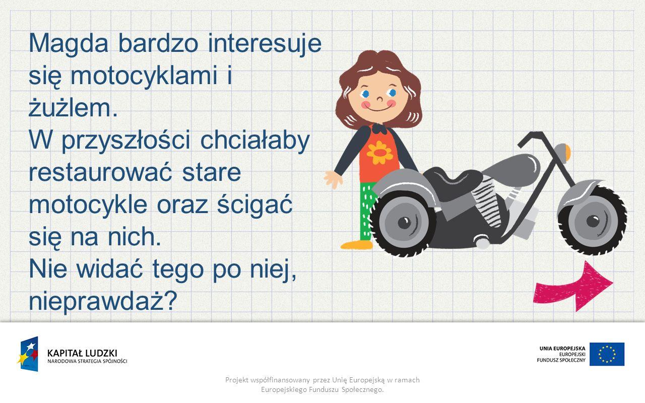 Projekt współfinansowany przez Unię Europejską w ramach Europejskiego Funduszu Społecznego. Magda bardzo interesuje się motocyklami i żużlem. W przysz