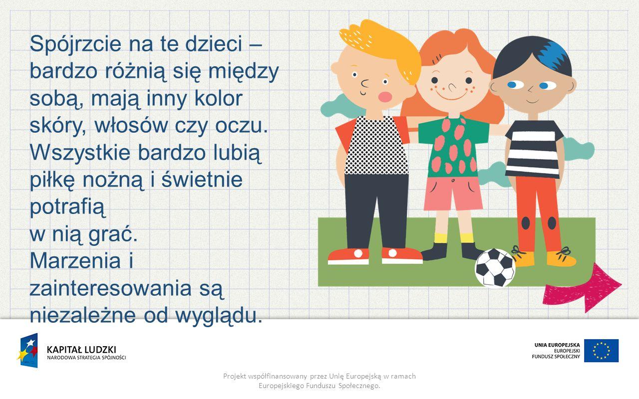 Projekt współfinansowany przez Unię Europejską w ramach Europejskiego Funduszu Społecznego. Spójrzcie na te dzieci – bardzo różnią się między sobą, ma
