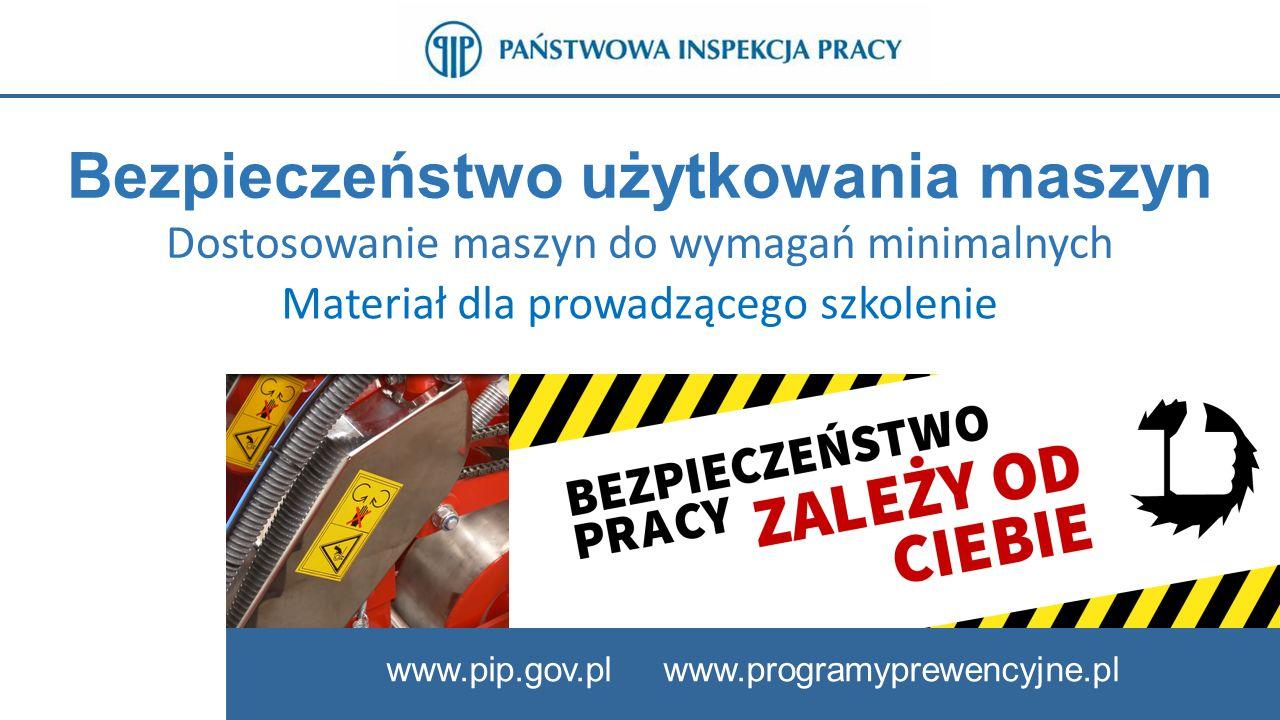 Bezpieczeństwo użytkowania maszyn Dostosowanie maszyn do wymagań minimalnych www.pip.gov.pl www.programyprewencyjne.pl Materiał dla prowadzącego szkolenie