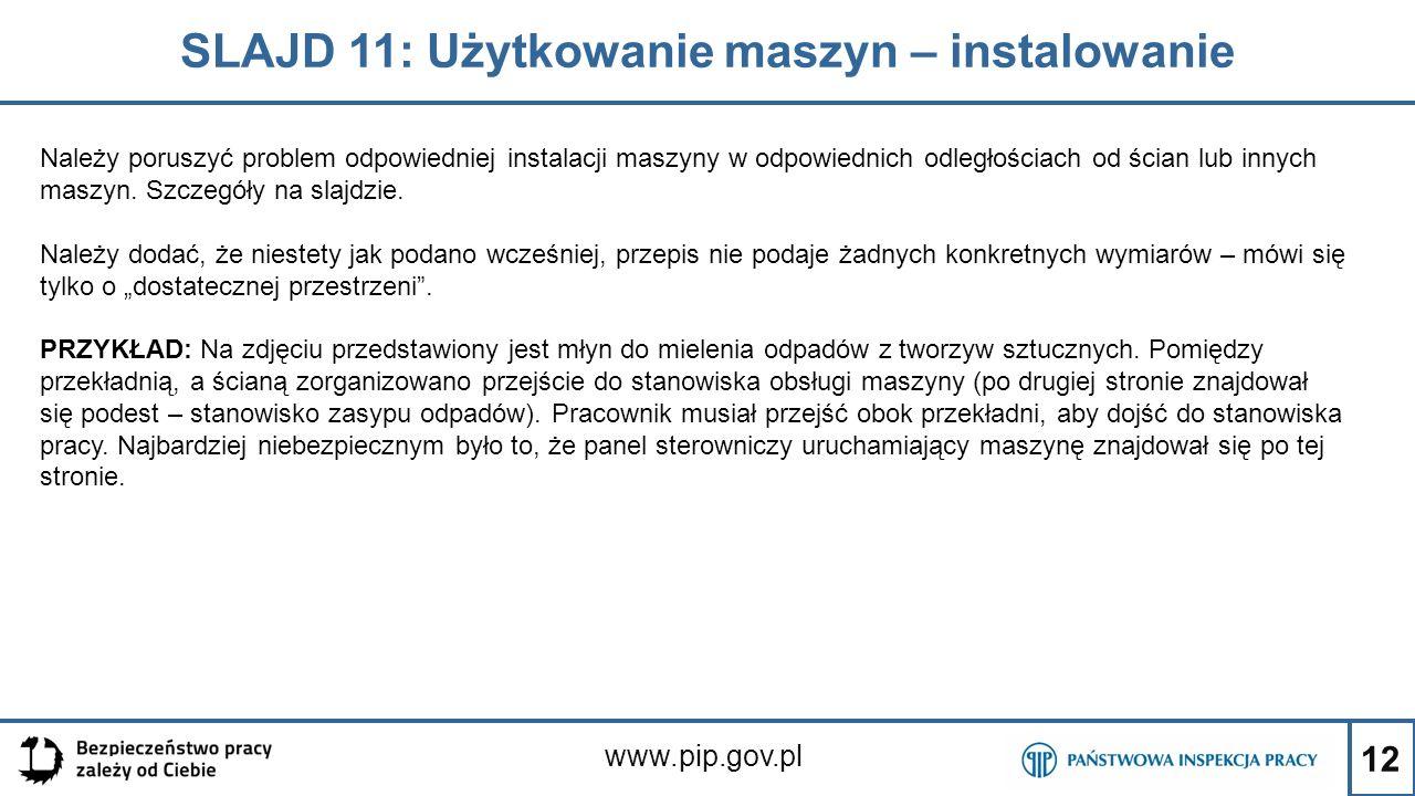 12 SLAJD 11: Użytkowanie maszyn – instalowanie www.pip.gov.pl Należy poruszyć problem odpowiedniej instalacji maszyny w odpowiednich odległościach od ścian lub innych maszyn.
