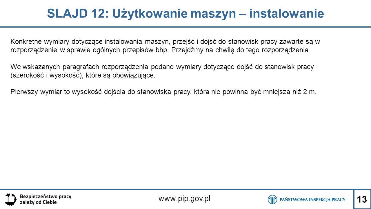 13 SLAJD 12: Użytkowanie maszyn – instalowanie www.pip.gov.pl Konkretne wymiary dotyczące instalowania maszyn, przejść i dojść do stanowisk pracy zawarte są w rozporządzenie w sprawie ogólnych przepisów bhp.