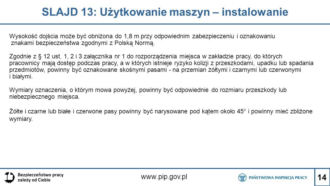 14 SLAJD 13: Użytkowanie maszyn – instalowanie www.pip.gov.pl Wysokość dojścia może być obniżona do 1,8 m przy odpowiednim zabezpieczeniu i oznakowaniu znakami bezpieczeństwa zgodnymi z Polską Normą.