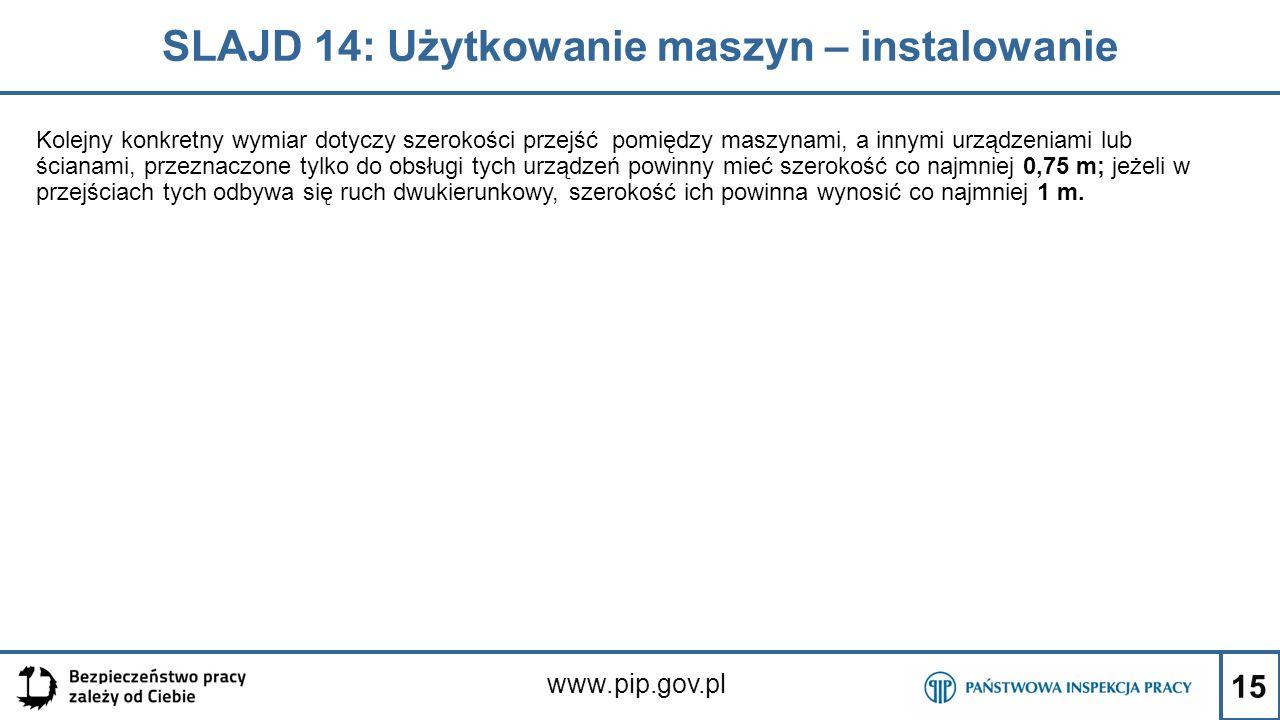 15 SLAJD 14: Użytkowanie maszyn – instalowanie www.pip.gov.pl Kolejny konkretny wymiar dotyczy szerokości przejść pomiędzy maszynami, a innymi urządzeniami lub ścianami, przeznaczone tylko do obsługi tych urządzeń powinny mieć szerokość co najmniej 0,75 m; jeżeli w przejściach tych odbywa się ruch dwukierunkowy, szerokość ich powinna wynosić co najmniej 1 m.