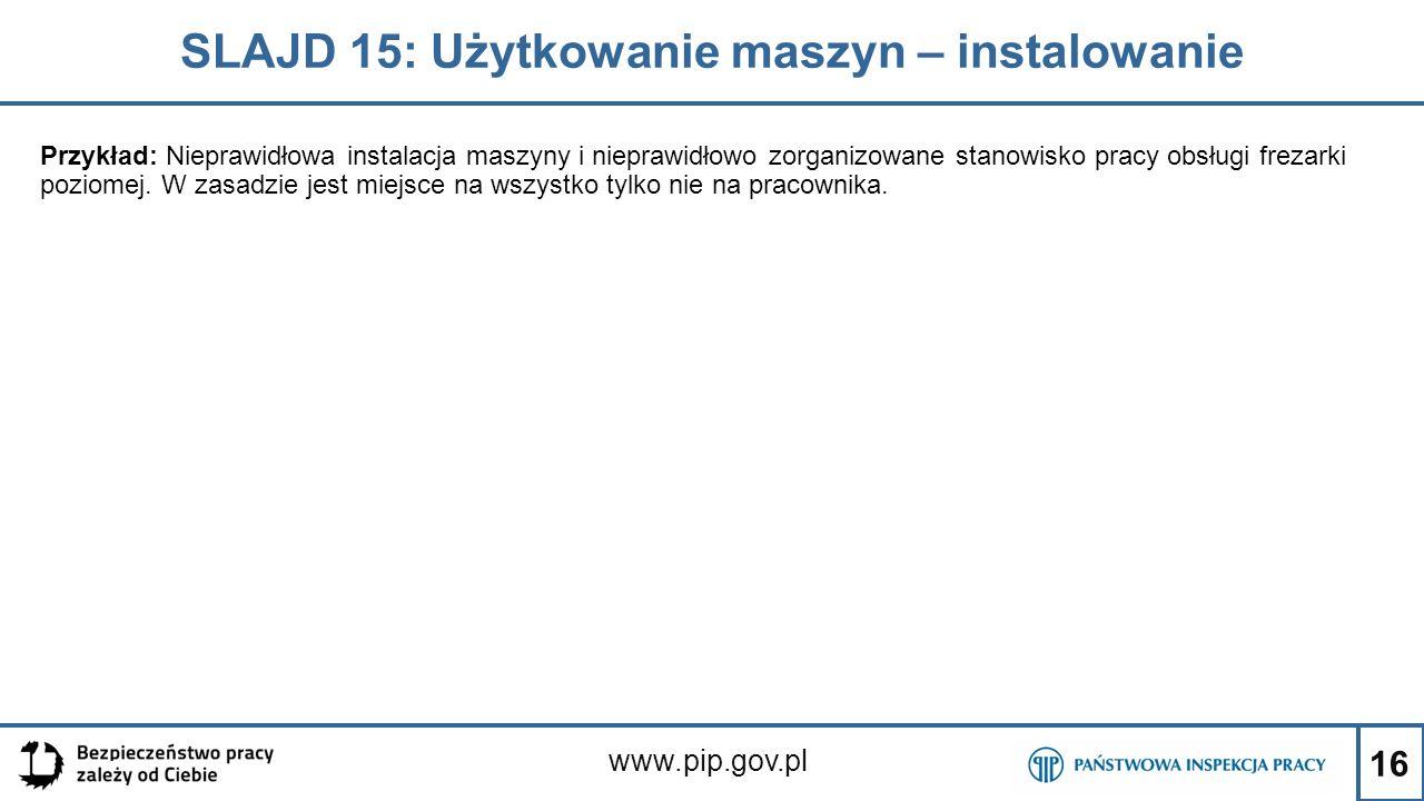 16 SLAJD 15: Użytkowanie maszyn – instalowanie www.pip.gov.pl Przykład: Nieprawidłowa instalacja maszyny i nieprawidłowo zorganizowane stanowisko prac