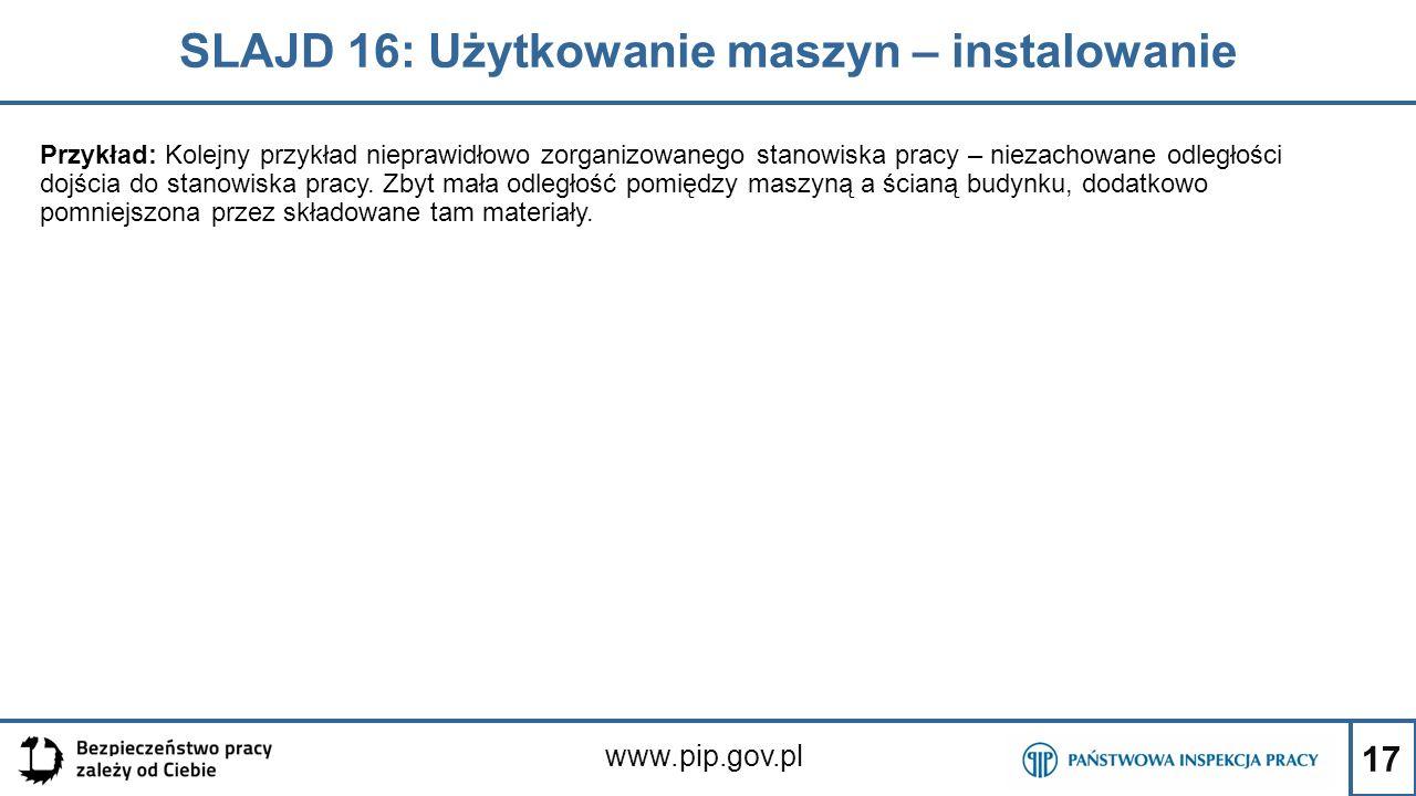 17 SLAJD 16: Użytkowanie maszyn – instalowanie www.pip.gov.pl Przykład: Kolejny przykład nieprawidłowo zorganizowanego stanowiska pracy – niezachowane odległości dojścia do stanowiska pracy.