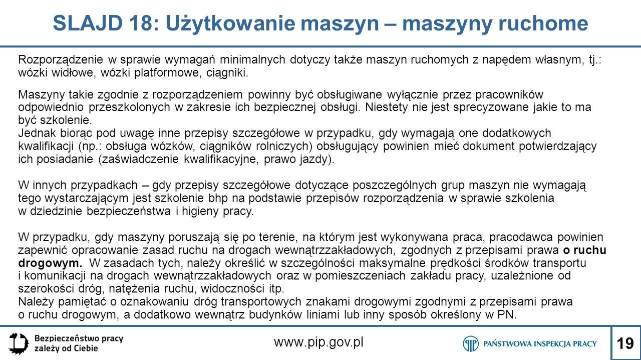 19 SLAJD 18: Użytkowanie maszyn – maszyny ruchome www.pip.gov.pl Rozporządzenie w sprawie wymagań minimalnych dotyczy także maszyn ruchomych z napędem własnym, tj.: wózki widłowe, wózki platformowe, ciągniki.