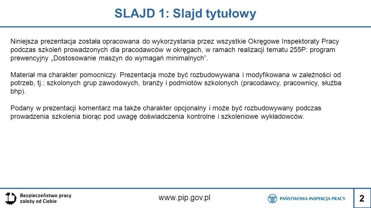"""2 SLAJD 1: Slajd tytułowy www.pip.gov.pl Niniejsza prezentacja została opracowana do wykorzystania przez wszystkie Okręgowe Inspektoraty Pracy podczas szkoleń prowadzonych dla pracodawców w okręgach, w ramach realizacji tematu 255P: program prewencyjny """"Dostosowanie maszyn do wymagań minimalnych ."""