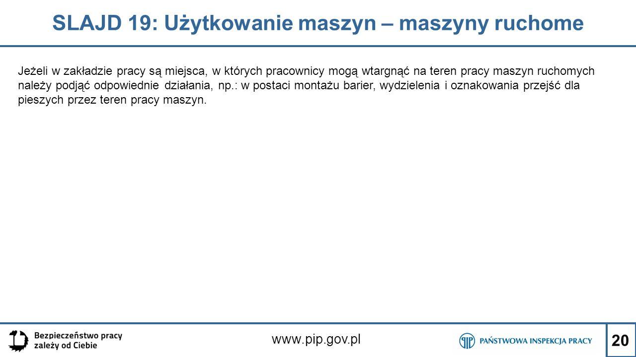 20 SLAJD 19: Użytkowanie maszyn – maszyny ruchome www.pip.gov.pl Jeżeli w zakładzie pracy są miejsca, w których pracownicy mogą wtargnąć na teren prac