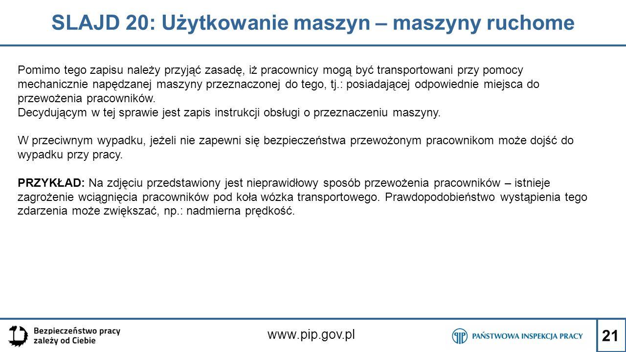 21 SLAJD 20: Użytkowanie maszyn – maszyny ruchome www.pip.gov.pl Pomimo tego zapisu należy przyjąć zasadę, iż pracownicy mogą być transportowani przy pomocy mechanicznie napędzanej maszyny przeznaczonej do tego, tj.: posiadającej odpowiednie miejsca do przewożenia pracowników.