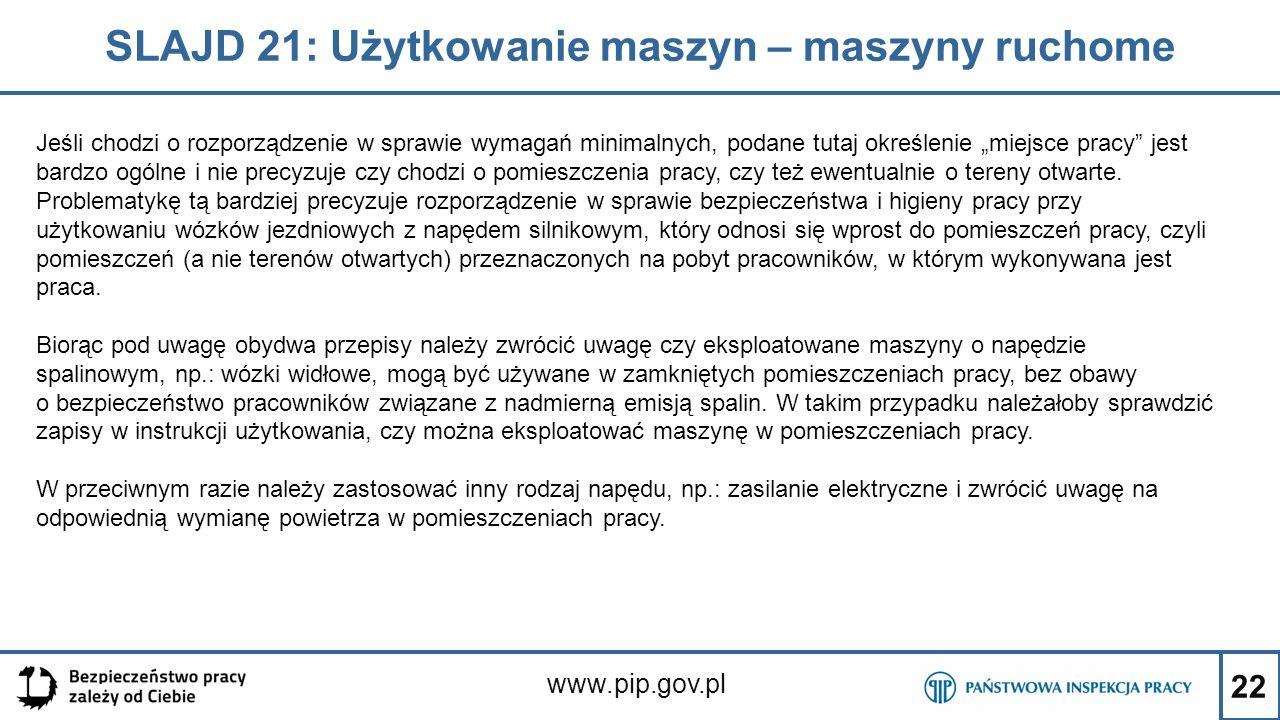 """22 SLAJD 21: Użytkowanie maszyn – maszyny ruchome www.pip.gov.pl Jeśli chodzi o rozporządzenie w sprawie wymagań minimalnych, podane tutaj określenie """"miejsce pracy jest bardzo ogólne i nie precyzuje czy chodzi o pomieszczenia pracy, czy też ewentualnie o tereny otwarte."""