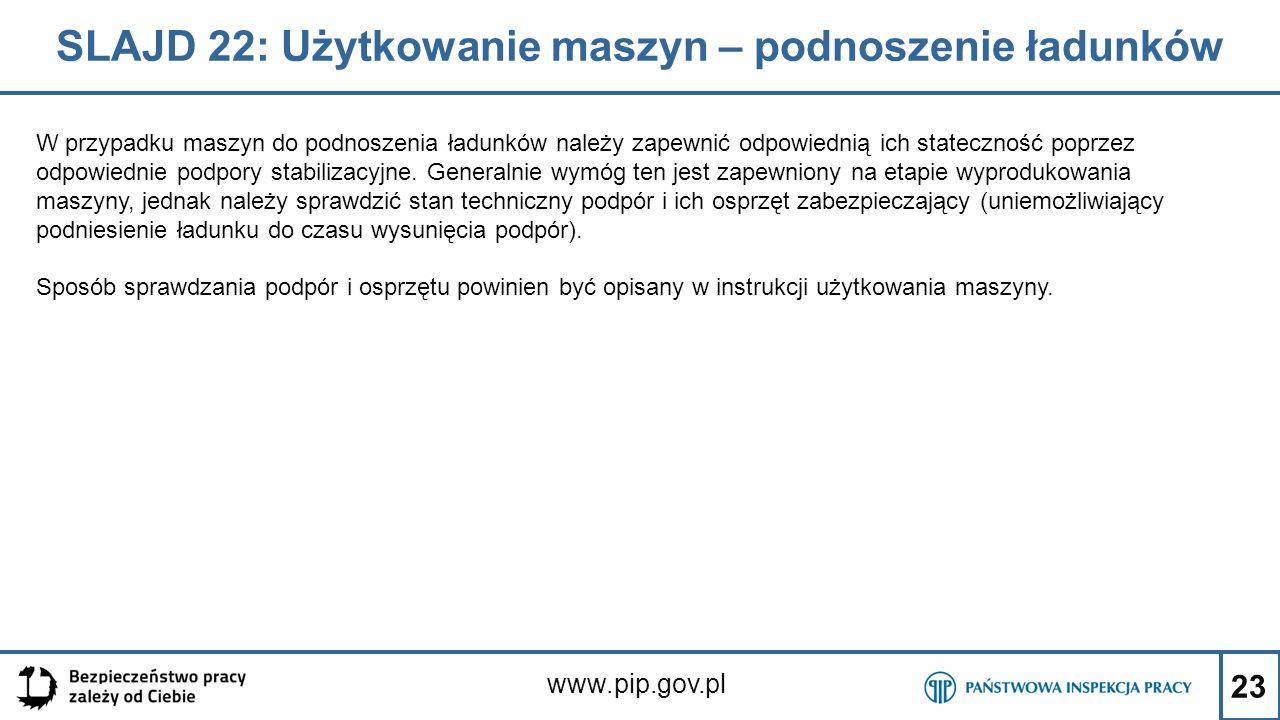 23 SLAJD 22: Użytkowanie maszyn – podnoszenie ładunków www.pip.gov.pl W przypadku maszyn do podnoszenia ładunków należy zapewnić odpowiednią ich stateczność poprzez odpowiednie podpory stabilizacyjne.