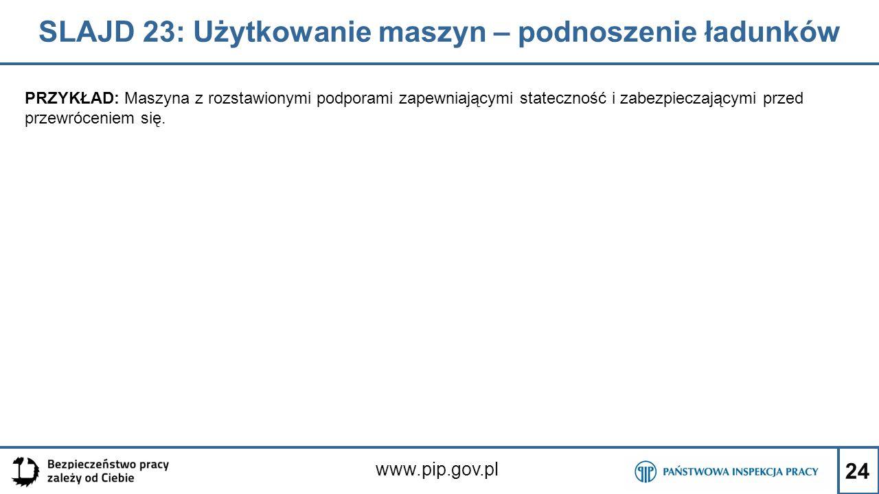 24 SLAJD 23: Użytkowanie maszyn – podnoszenie ładunków www.pip.gov.pl PRZYKŁAD: Maszyna z rozstawionymi podporami zapewniającymi stateczność i zabezpieczającymi przed przewróceniem się.