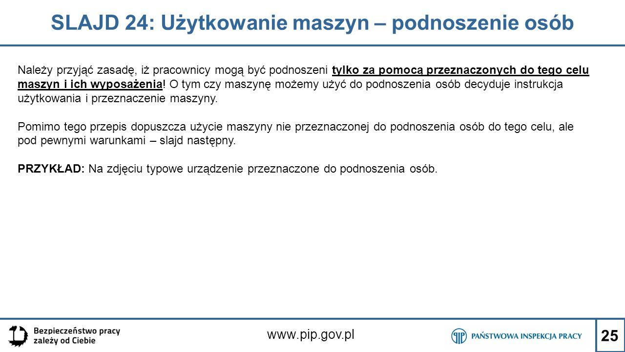 25 SLAJD 24: Użytkowanie maszyn – podnoszenie osób www.pip.gov.pl Należy przyjąć zasadę, iż pracownicy mogą być podnoszeni tylko za pomocą przeznaczonych do tego celu maszyn i ich wyposażenia.