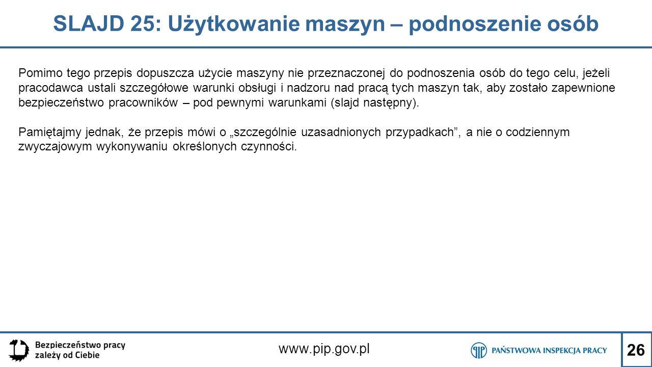 26 SLAJD 25: Użytkowanie maszyn – podnoszenie osób www.pip.gov.pl Pomimo tego przepis dopuszcza użycie maszyny nie przeznaczonej do podnoszenia osób do tego celu, jeżeli pracodawca ustali szczegółowe warunki obsługi i nadzoru nad pracą tych maszyn tak, aby zostało zapewnione bezpieczeństwo pracowników – pod pewnymi warunkami (slajd następny).